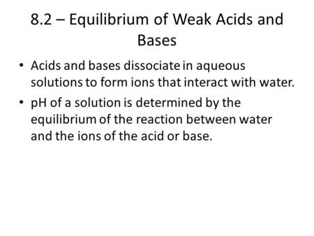 8.2 – Equilibrium of Weak Acids and Bases Acids and bases dissociate in aqueous solutions to form ions that interact with water. pH of a solution is determined.