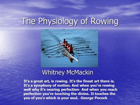 The Physiology of Rowing Whitney McMackin It's a great art, is rowing. It's the finest art there is. It's a symphony of motion. And when you're rowing.