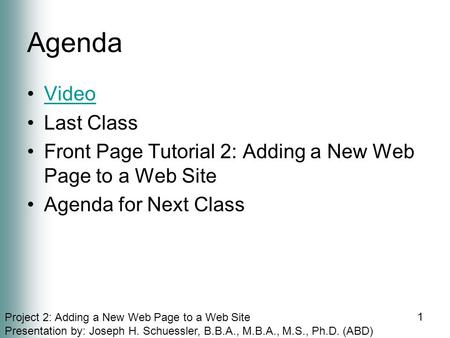 Project 2: Adding a New Web Page to a Web Site Presentation by: Joseph H. Schuessler, B.B.A., M.B.A., M.S., Ph.D. (ABD) Agenda Video Last Class Front Page.