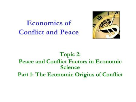 Economics of Conflict and Peace Topic 2: Peace and Conflict Factors in Economic Science Part 1: The Economic Origins of Conflict.