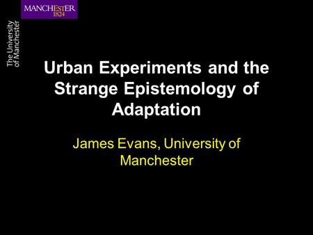 Urban Experiments and the Strange Epistemology of Adaptation James Evans, University of Manchester.