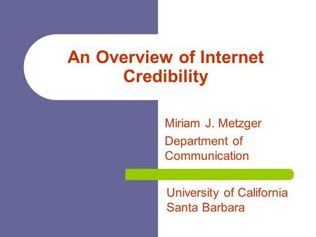 An Overview of Internet Credibility Miriam J. Metzger Department of Communication University of California Santa Barbara.