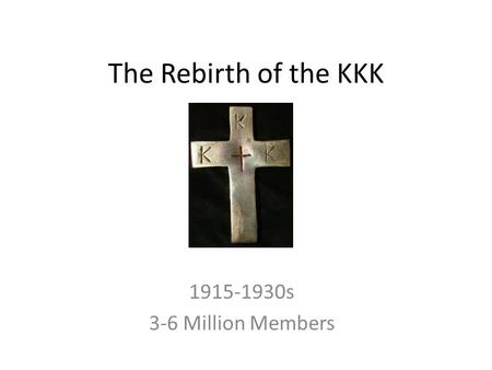 The Rebirth of the KKK 1915-1930s 3-6 Million Members.