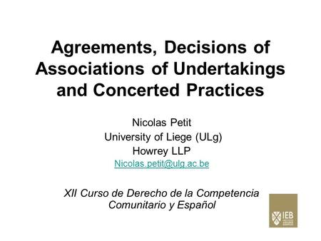 Agreements, Decisions of Associations of Undertakings and Concerted Practices Nicolas Petit University of Liege (ULg) Howrey LLP