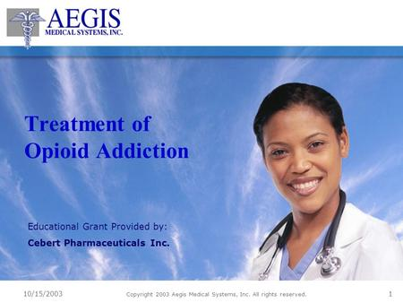 10/15/2003 Copyright 2003 Aegis Medical Systems, Inc. All rights reserved. 1 Treatment of Opioid Addiction Educational Grant Provided by: Cebert Pharmaceuticals.