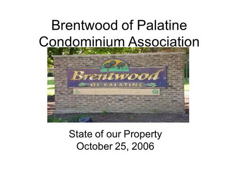 Brentwood of Palatine Condominium Association State of our Property October 25, 2006.