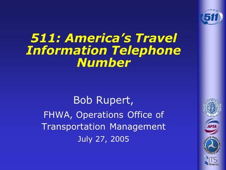 Bob Rupert, FHWA, Operations Office of Transportation Management July 27, 2005 511: Americas Travel Information Telephone Number.