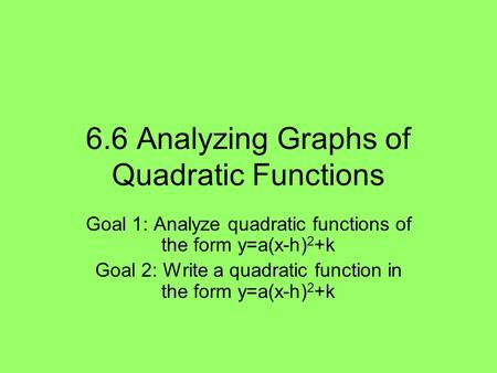 6.6 Analyzing Graphs of Quadratic Functions Goal 1: Analyze quadratic functions of the form y=a(x-h) 2 +k Goal 2: Write a quadratic function in the form.