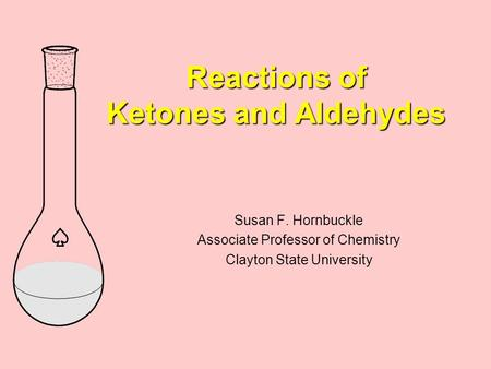 Reactions of Ketones and Aldehydes Susan F. Hornbuckle Associate Professor of Chemistry Clayton State University.