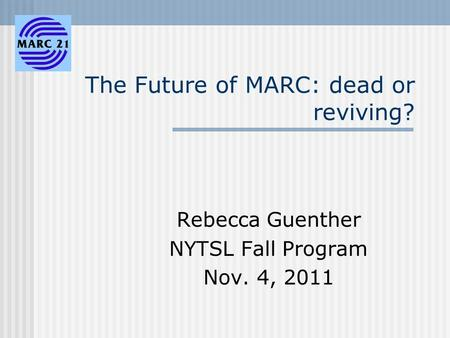 The Future of MARC: dead or reviving? Rebecca Guenther NYTSL Fall Program Nov. 4, 2011.
