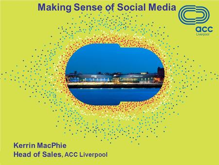 Kerrin MacPhie Head of Sales, ACC Liverpool Making Sense of Social Media.