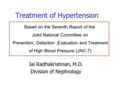 Treatment of Hypertension Jai Radhakrishnan, M.D. Division of Nephrology Based on the Seventh Report of the Joint National Committee on Prevention, Detection,Evaluation.