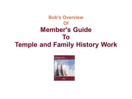 Bob's Overview Of Member's Guide To Temple and Family History Work.