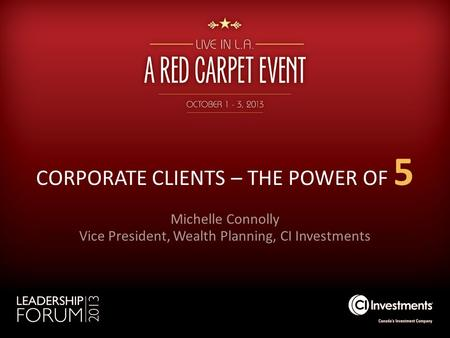 CORPORATE CLIENTS – THE POWER OF 5 Michelle Connolly Vice President, Wealth Planning, CI Investments.