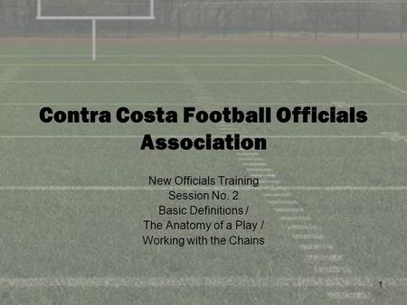 1 Contra Costa Football Officials Association New Officials Training Session No. 2 Basic Definitions / The Anatomy of a Play / Working with the Chains.