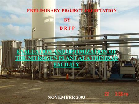 PRELIMINARY PROJECT PRESETATION BY D R J P EVALUATION AND OPTIMIZATION OF THE NITROGEN PLANT AT A TRINIDAD FACILITY NOVEMBER 2003.