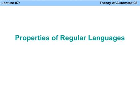 Lecture 07: Theory of Automata:08 Properties of Regular Languages.