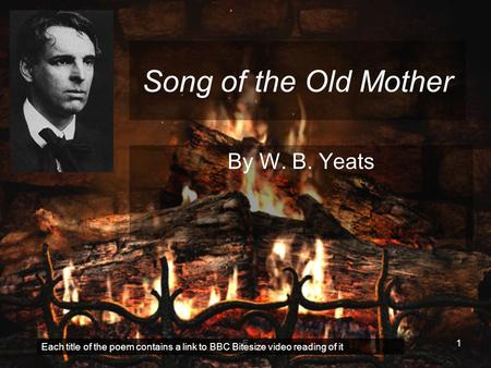 F1 Song of the Old Mother By W. B. Yeats Each title of the poem contains a link to BBC Bitesize video reading of it.