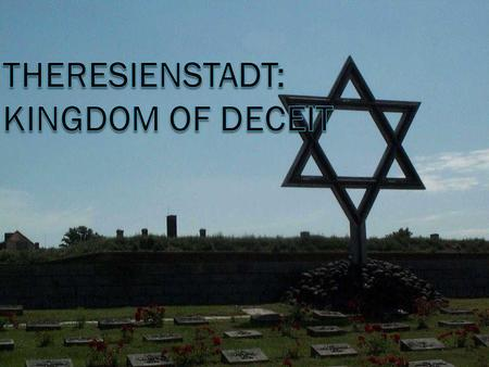 The Deception Begins… In October of 1941, the town of Terezin in the Czech Republic became Theresienstadt, a ghetto run by Jews. All non-Jews were evacuated.