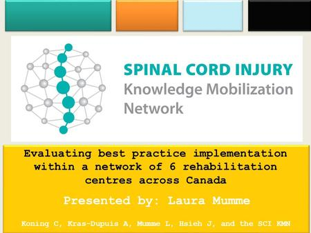 Evaluating best practice implementation within a network of 6 rehabilitation centres across Canada Presented by: Laura Mumme Koning C, Kras-Dupuis A, Mumme.