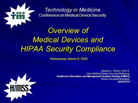 Overview of Medical Devices and HIPAA Security Compliance Wednesday, March 9, 2005 Stephen L. Grimes, FACCE Chair, Medical Device Security Workgroup Healthcare.
