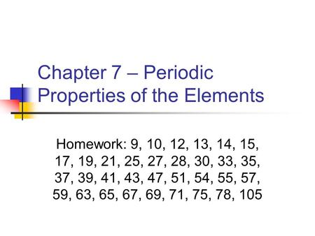 Chapter 7 – Periodic Properties of the Elements Homework: 9, 10, 12, 13, 14, 15, 17, 19, 21, 25, 27, 28, 30, 33, 35, 37, 39, 41, 43, 47, 51, 54, 55, 57,