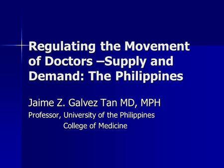 Regulating the Movement of Doctors –Supply and Demand: The Philippines Jaime Z. Galvez Tan MD, MPH Professor, University of the Philippines College of.