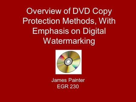 Overview of DVD Copy Protection Methods, With Emphasis on Digital Watermarking James Painter EGR 230.