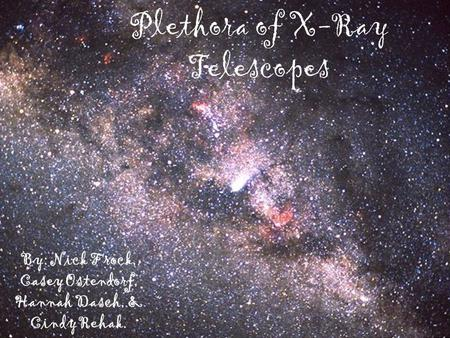Plethora of X-Ray Telescopes By: Nick Frock, Casey Ostendorf, Hannah Dasch, & Cindy Rehak.