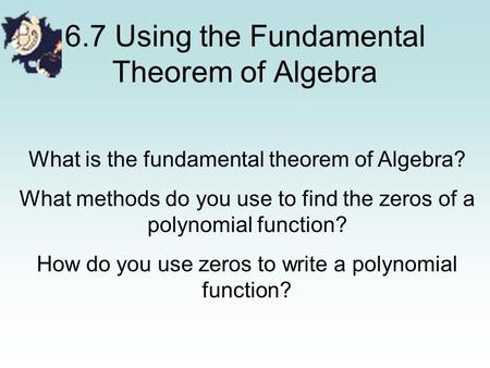 6.7 Using the Fundamental Theorem of Algebra What is the fundamental theorem of Algebra? What methods do you use to find the zeros of a polynomial function?