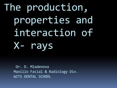 The production, properties and interaction of X- rays Dr. D. Mladenova Maxillo Facial & Radiology Div. WITS DENTAL SCHOOL X-rays and their ability to.