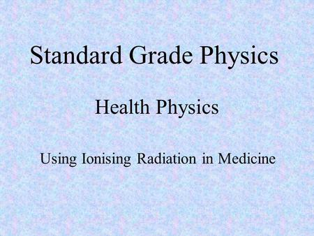 Standard Grade Physics Health Physics Using Ionising Radiation in Medicine.