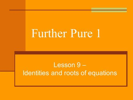 Further Pure 1 Lesson 9 – Identities and roots of equations.