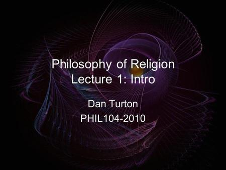 Philosophy of Religion Lecture 1: Intro Dan Turton PHIL104-2010.
