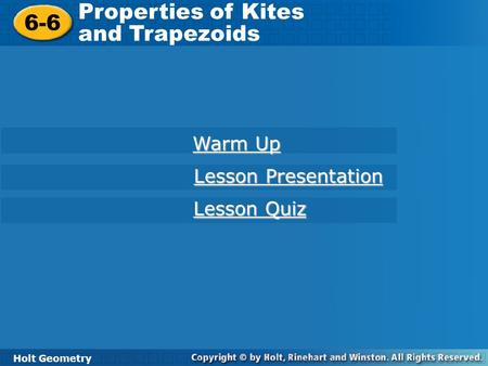 Holt Geometry 6-6 Properties of Kites and Trapezoids 6-6 Properties of Kites and Trapezoids Holt Geometry Warm Up Warm Up Lesson Presentation Lesson Presentation.