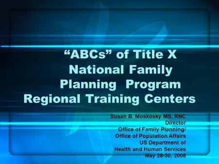 ABCs of Title X National Family Planning Program Regional Training Centers Susan B. Moskosky MS, RNC Director Office of Family Planning/ Office of Population.