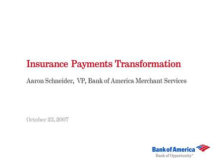 Insurance Payments Transformation Aaron Schneider, VP, Bank of America Merchant Services October 23, 2007.
