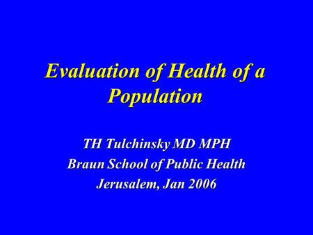 Evaluation of Health of a Population TH Tulchinsky MD MPH Braun School of Public Health Jerusalem, Jan 2006.