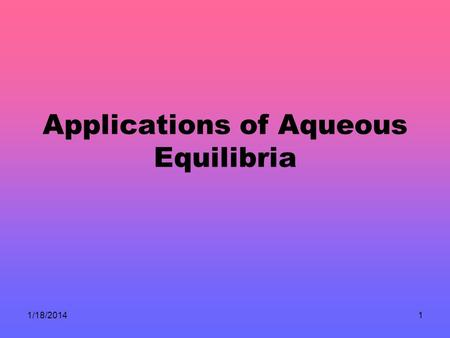 1/18/20141 Applications of Aqueous Equilibria. 1/18/20142 Solutions of Acids or Bases Containing a Common Ion.