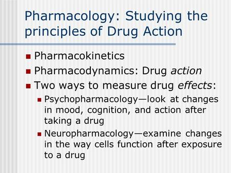 Pharmacology: Studying the principles of Drug Action Pharmacokinetics Pharmacodynamics: Drug action Two ways to measure drug effects: Psychopharmacologylook.