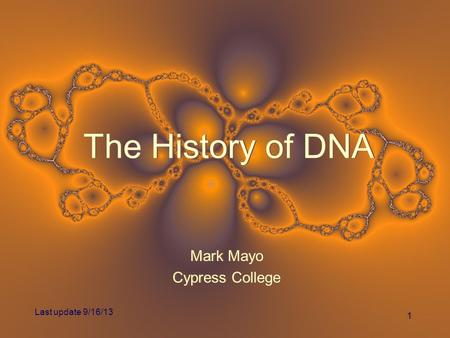 11 The History of DNA Mark Mayo Cypress College Mark Mayo Cypress College Last update 9/16/13.