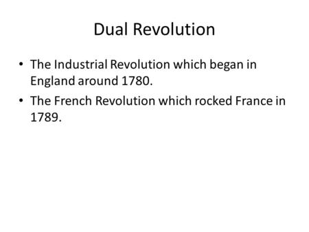 Dual Revolution The Industrial Revolution which began in England around 1780. The French Revolution which rocked France in 1789.