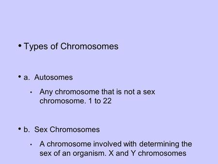 Types of Chromosomes a. Autosomes Any chromosome that is not a sex chromosome. 1 to 22 b. Sex Chromosomes A chromosome involved with determining the sex.