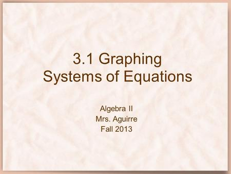 3.1 Graphing Systems of Equations Algebra II Mrs. Aguirre Fall 2013.