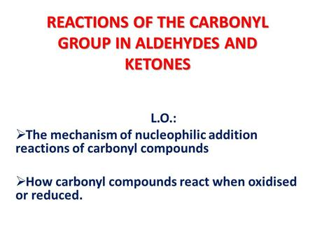 REACTIONS OF THE CARBONYL GROUP IN ALDEHYDES AND KETONES L.O.: The mechanism of nucleophilic addition reactions of carbonyl compounds How carbonyl compounds.