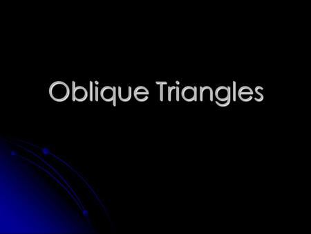 Oblique Triangles Oblique Triangle – a non-right triangle. Oblique Triangle – a non-right triangle. It may be acute. It may be obtuse.