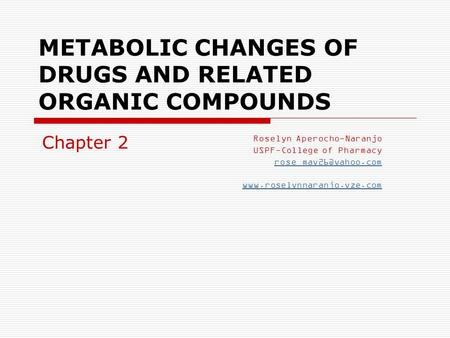 METABOLIC CHANGES OF DRUGS AND RELATED ORGANIC COMPOUNDS Roselyn Aperocho-Naranjo USPF-College of Pharmacy