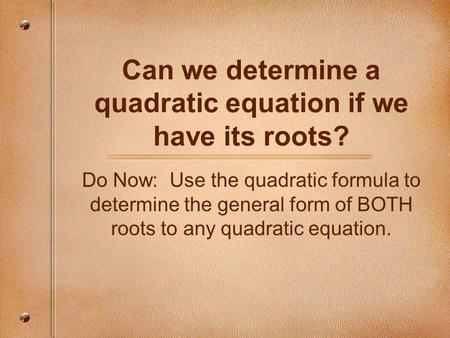 Can we determine a quadratic equation if we have its roots? Do Now: Use the quadratic formula to determine the general form of BOTH roots to any quadratic.
