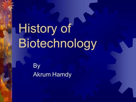 History of Biotechnology By Akrum Hamdy. Stages of Biotech Ancient Classical Modern.