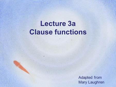 Lecture 3a Clause functions Adapted from Mary Laughren.